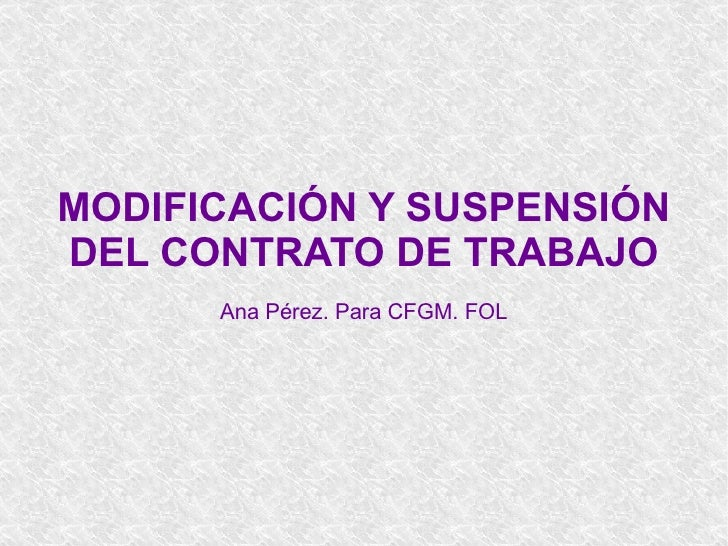 MODIFICACIÓN Y SUSPENSIÓN DEL CONTRATO DE TRABAJO Ana Pérez. Para CFGM. FOL