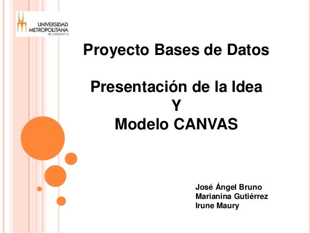 Proyecto Bases de Datos  Presentación de la Idea  Y  Modelo CANVAS  José Ángel Bruno  Marianina Gutiérrez  Irune Maury