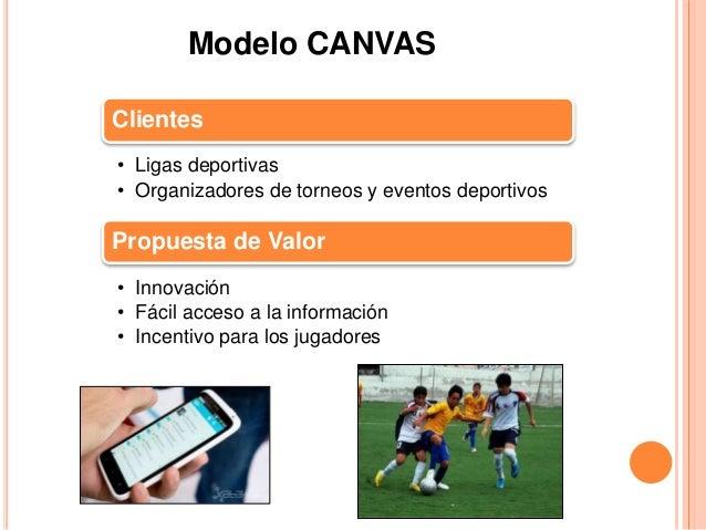 Modelo CANVAS  Clientes  • Ligas deportivas  • Organizadores de torneos y eventos deportivos  Propuesta de Valor  • Innova...