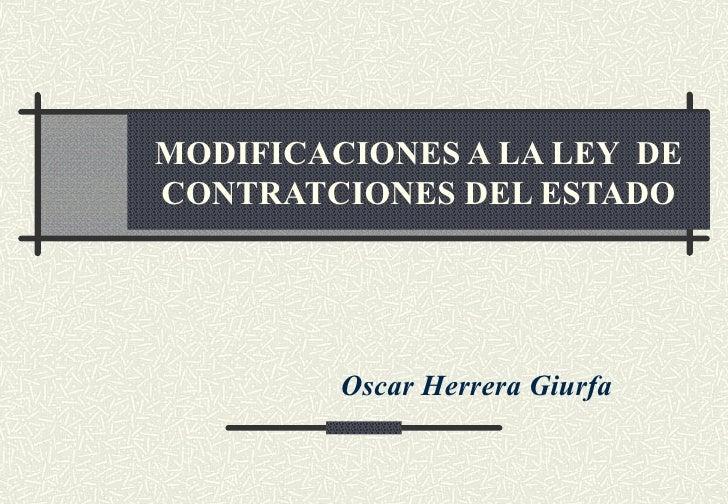 MODIFICACIONES A LA LEY DECONTRATCIONES DEL ESTADO         Oscar Herrera Giurfa