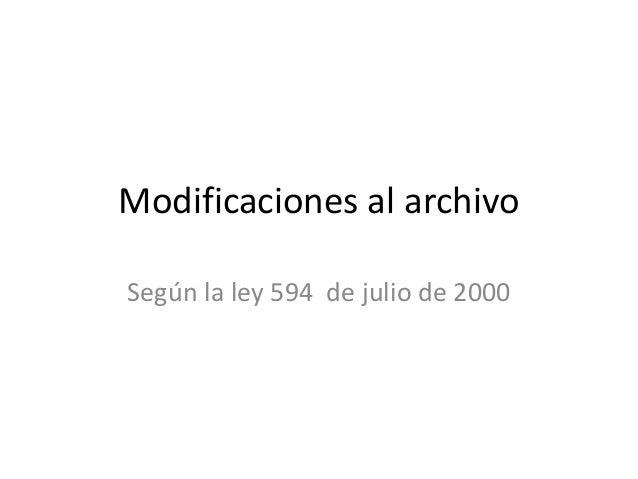 Modificaciones al archivoSegún la ley 594 de julio de 2000