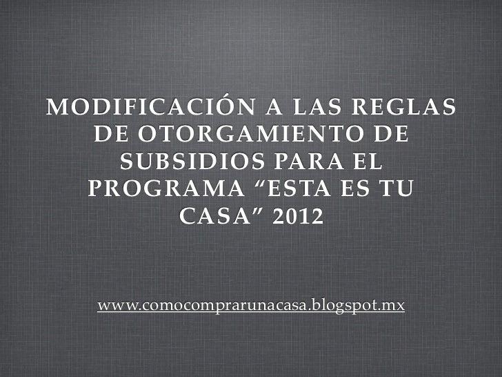 """MODIFICACIÓN A LAS REGLAS  DE OTORGAMIENTO DE    SUBSIDIOS PARA EL  PROGRAMA """"ESTA ES TU        CASA"""" 2012   www.comocompr..."""