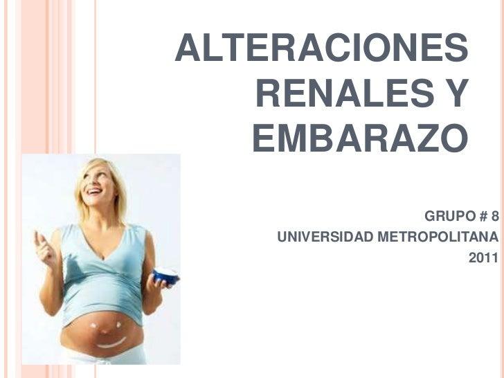 ALTERACIONES   RENALES Y   EMBARAZO                     GRUPO # 8    UNIVERSIDAD METROPOLITANA                          2011