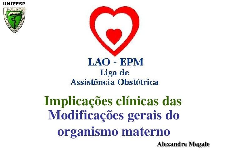 Implicações clínicas das<br />Modificações gerais do organismo materno<br />Alexandre Megale<br />