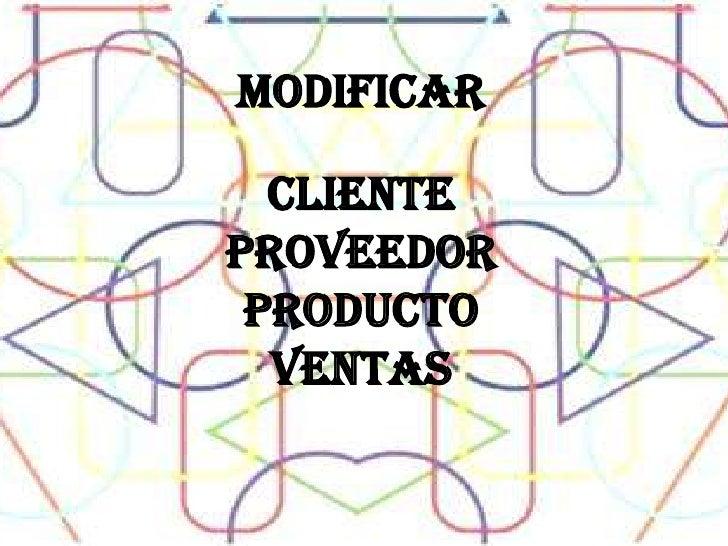 MODIFICAR <br />CLIENTE<br />PROVEEDOR<br />PRODUCTO<br />VENTAS <br />