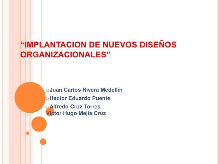 """""""IMPLANTACION DE NUEVOS DISEÑOSORGANIZACIONALES""""     Juan   Carlos Rivera Medellín     Hector   Eduardo Puente     Alfr..."""