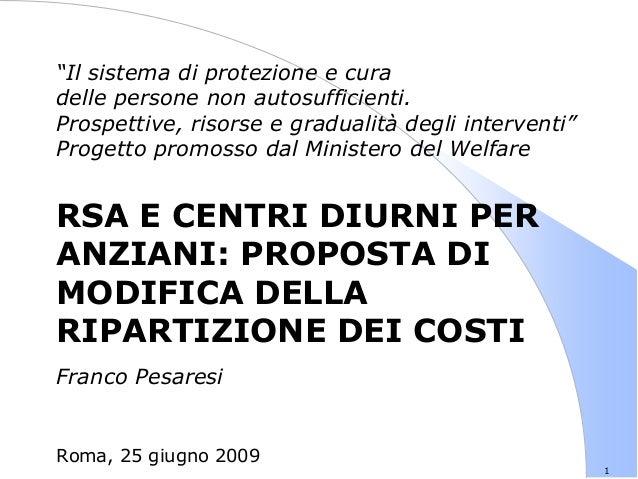 1 RSA E CENTRI DIURNI PER ANZIANI: PROPOSTA DI MODIFICA DELLA RIPARTIZIONE DEI COSTI Franco Pesaresi Roma, 25 giugno 2009 ...
