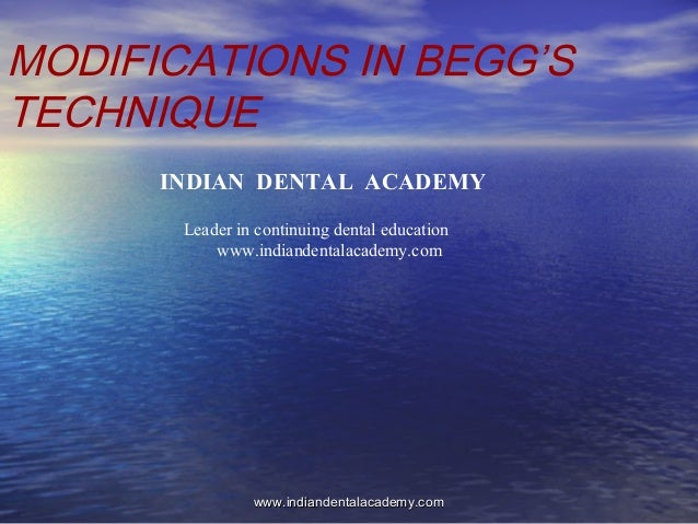 MODIFICATIONS IN BEGG'S TECHNIQUE INDIAN DENTAL ACADEMY Leader in continuing dental education www.indiandentalacademy.com ...