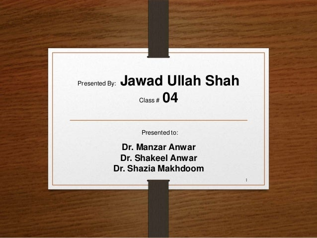 Presented to: Dr. Manzar Anwar Dr. Shakeel Anwar Dr. Shazia Makhdoom Presented By: Jawad Ullah Shah Class # 04 1