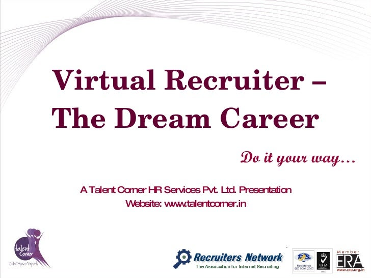 Virtual Recruiter – The Dream Career Do it your way… A Talent Corner HR Services Pvt. Ltd. Presentation Website: www.talen...
