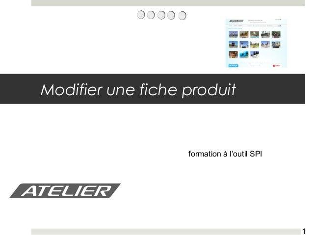 1 formation - SPI nov. 2010 Modifier une fiche produit formation à l'outil SPI