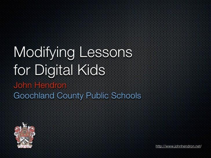 Modifying Lessons for Digital Kids John Hendron Goochland County Public Schools                                       http...