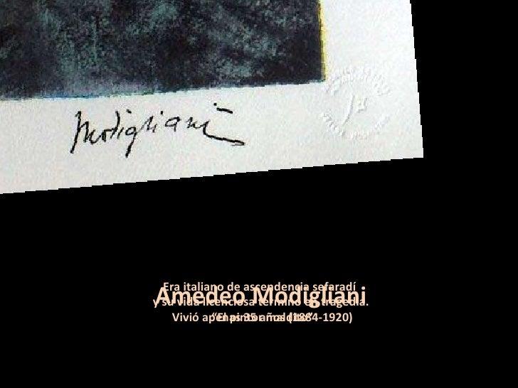 Era italiano de ascendencia sefaradí  y su vida licenciosa terminó en tragedia.  Vivió apenas 35 años (1884-1920) Amedeo M...