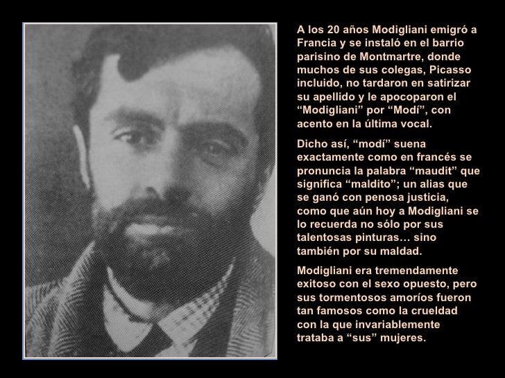 A los 20 años Modigliani emigró a Francia y se instaló en el barrio parisino de Montmartre, donde muchos de sus colegas, P...