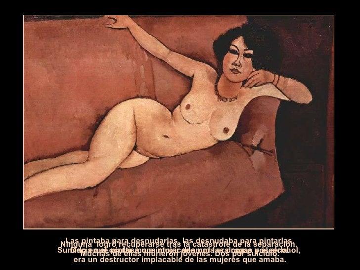 Decía que pintar a una mujer desnuda era como poseerla. Las pintaba para desnudarlas, las desnudaba para pintarlas. Sumido...