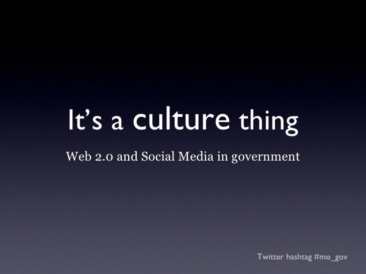 It's a  culture  thing <ul><li>Web 2.0 and Social Media in government </li></ul>Twitter hashtag #mo_gov