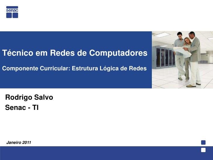 Técnico em Redes de ComputadoresComponente Curricular: Estrutura Lógica de Redes<br />  Rodrigo Salvo<br />Senac - TI<br /...