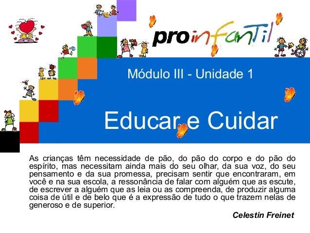Módulo III - Unidade 1 Educar e Cuidar As crianças têm necessidade de pão, do pão do corpo e do pão do espírito, mas neces...