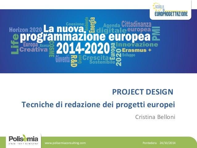 PROJECT DESIGN  Tecniche di redazione dei progetti europei  Cristina Belloni  Pontedera 24/10/2014  www.polisemiaconsultin...