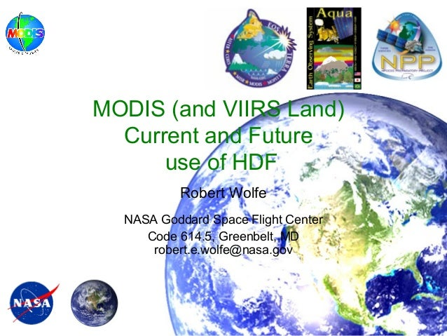 MODIS (and VIIRS Land) Current and Future use of HDF Robert Wolfe NASA Goddard Space Flight Center Code 614.5, Greenbelt, ...