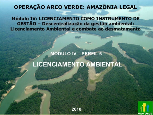 LICENCIAMENTO AMBIENTAL MODULO IV – PERFIL 6 OPERAÇÃO ARCO VERDE: AMAZÔNIA LEGAL Módulo IV: LICENCIAMENTO COMO INSTRUMENTO...