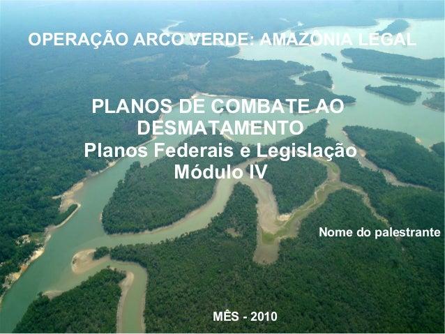 PLANOS DE COMBATE AO DESMATAMENTO Planos Federais e Legislação Módulo IV Nome do palestrante MÊS - 2010 OPERAÇÃO ARCO VERD...
