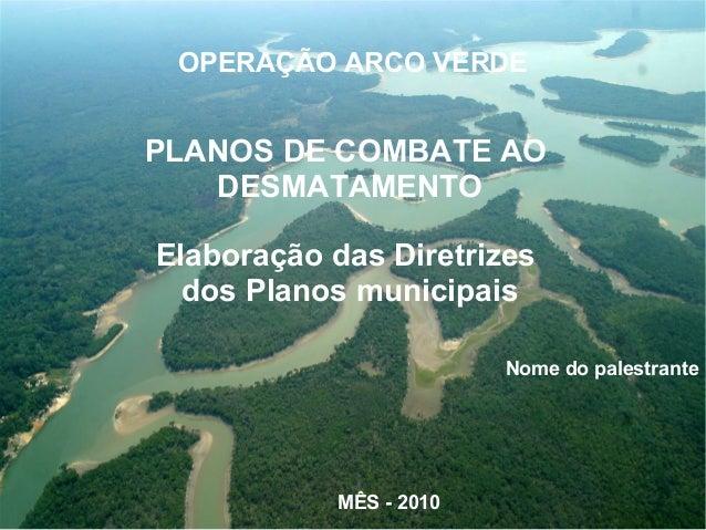 PLANOS DE COMBATE AO DESMATAMENTO Elaboração das Diretrizes dos Planos municipais Nome do palestrante MÊS - 2010 OPERAÇÃO ...