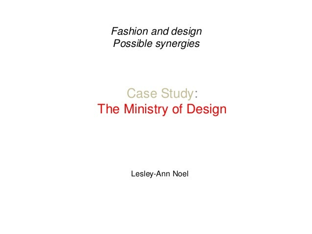 Fashion and design Possible synergies Case Study: The Ministry of Design Lesley-Ann Noel