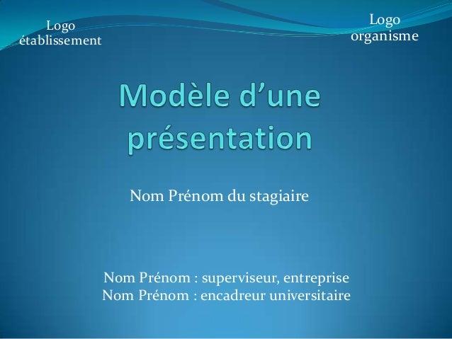 Nom Prénom du stagiaire Nom Prénom : superviseur, entreprise Nom Prénom : encadreur universitaire Logo établissement Logo ...