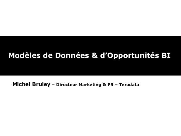 Modèles de Données & d'Opportunités BI  Michel Bruley  – Directeur Marketing & PR – Teradata