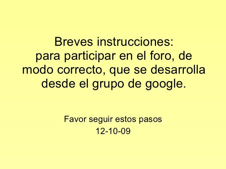Breves instrucciones: para participar en el foro, de modo correcto, que se desarrolla desde el grupo de google. Favor segu...