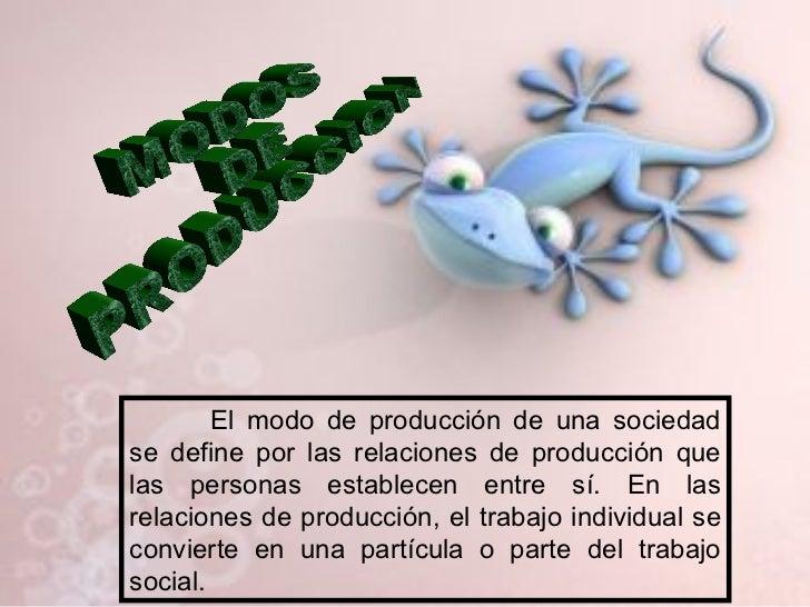 MODOS DE PRODUCCION El modo de producción de una sociedad se define por las relaciones de producción que las personas esta...