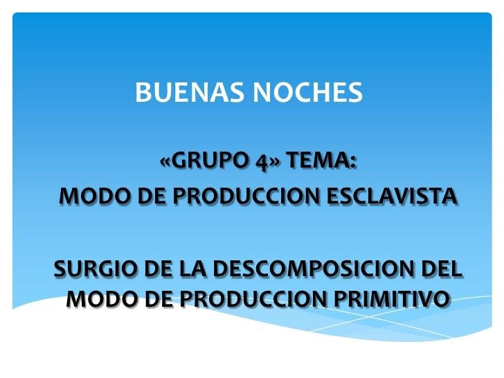 BUENAS NOCHES      «GRUPO 4» TEMA:MODO DE PRODUCCION ESCLAVISTASURGIO DE LA DESCOMPOSICION DEL MODO DE PRODUCCION PRIMITIVO