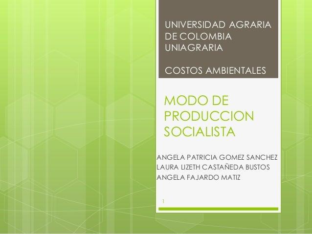 UNIVERSIDAD AGRARIA     DE COLOMBIA     UNIAGRARIA     COSTOS AMBIENTALES MODO DE PRODUCCION SOCIALISTAANGELA PATRICIA GOM...