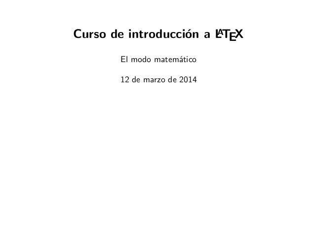 Curso de introducci´on a LATEX El modo matem´atico 12 de marzo de 2014