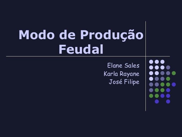 Modo de Produção     Feudal           Elane Sales          Karla Rayane            José Filipe
