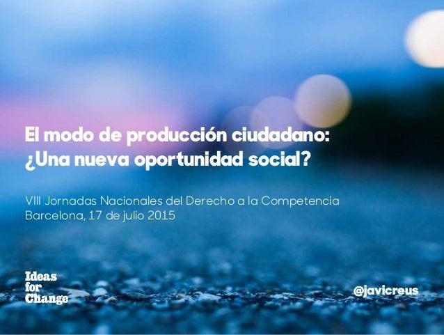 VIII Jornadas Nacionales del Derecho a la Competencia Barcelona, 17 de julio 2015 El modo de producción ciudadano: ¿Una nu...