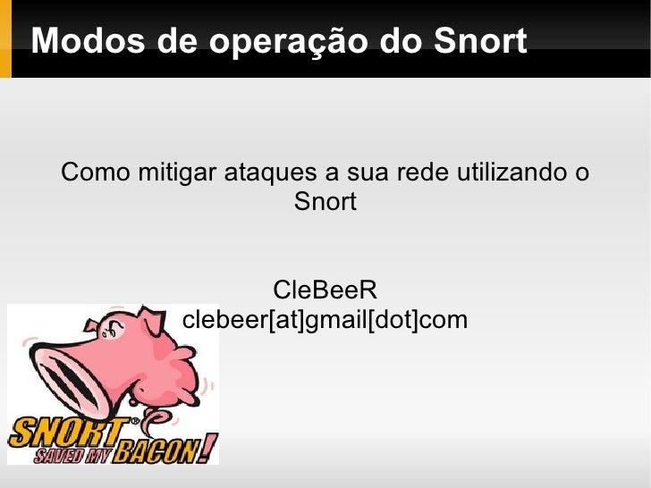 Modos de operação do Snort Como mitigar ataques a sua rede utilizando o Snort CleBeeR clebeer[at]gmail[dot]com