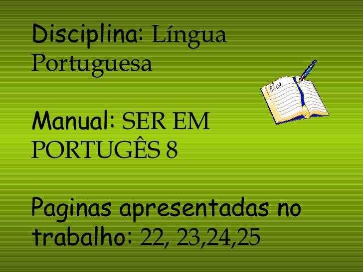 Disciplina:   Língua Portuguesa Manual:   SER EM PORTUGÊS 8 Paginas apresentadas no trabalho:   22, 23,24,25