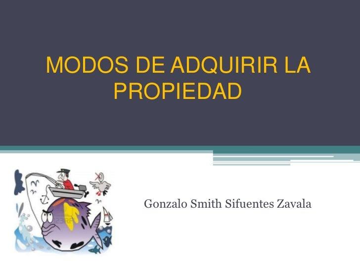 MODOS DE ADQUIRIR LA    PROPIEDAD       Gonzalo Smith Sifuentes Zavala