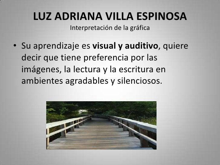 LUZ ADRIANA VILLA ESPINOSAInterpretación de la gráfica<br />Su aprendizaje es visual y auditivo, quiere decir que tiene pr...