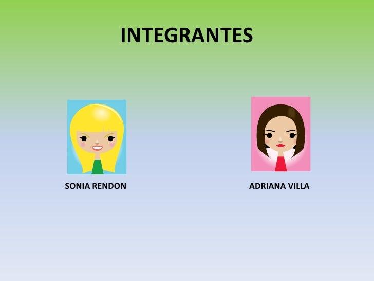 INTEGRANTES<br />SONIA RENDON<br />ADRIANA VILLA<br />