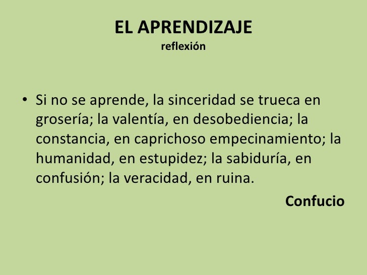 EL APRENDIZAJEreflexión <br />Si no se aprende, la sinceridad se trueca en grosería; la valentía, en desobediencia; la con...