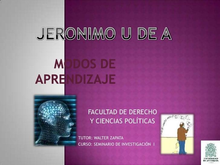 JERONIMO U DE A<br />MODOS DE APRENDIZAJE<br />FACULTAD DE DERECHO <br />Y CIENCIAS POLÍTICAS<br />TUTOR: WALTER ZAPATA<br...