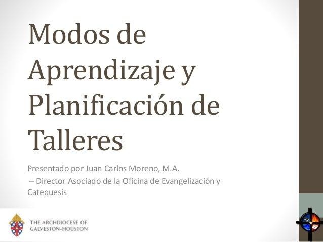Modos de Aprendizaje y Planificación de Talleres Presentado por Juan Carlos Moreno, M.A. – Director Asociado de la Oficina...
