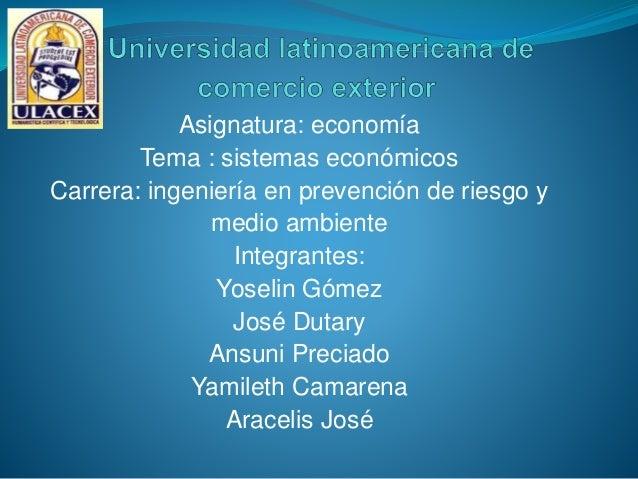 Asignatura: economía Tema : sistemas económicos Carrera: ingeniería en prevención de riesgo y medio ambiente Integrantes: ...