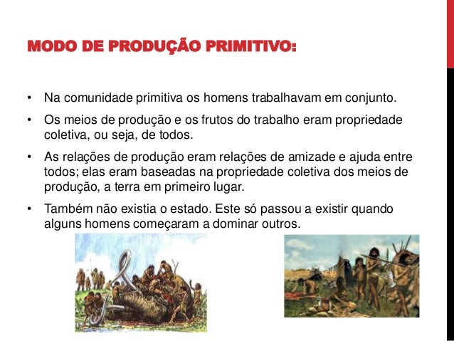 MODO DE PRODUÇÃO PRIMITIVO: • Na comunidade primitiva os homens trabalhavam em conjunto. • Os meios de produção e os fruto...