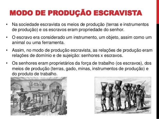 MODO DE PRODUÇÃO ESCRAVISTA • Na sociedade escravista os meios de produção (terras e instrumentos de produção) e os escrav...