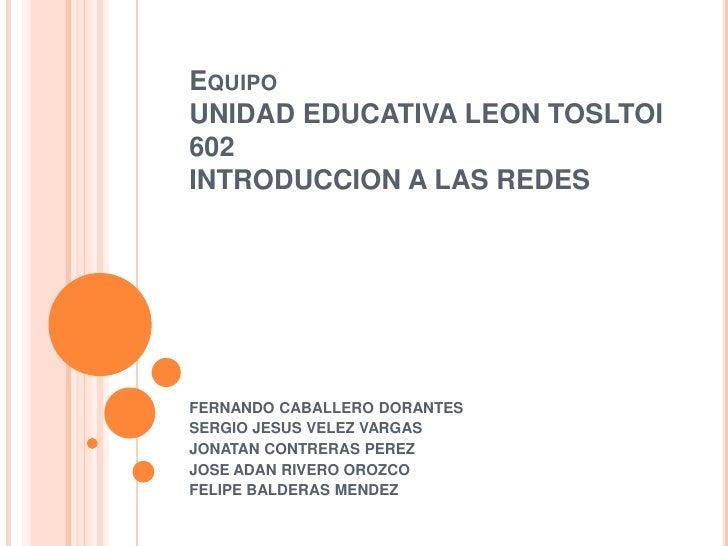 EquipoUNIDAD EDUCATIVA LEON TOSLTOI602INTRODUCCION A LAS REDES<br />FERNANDO CABALLERO DORANTES<br />SERGIO JESUS VELEZ VA...