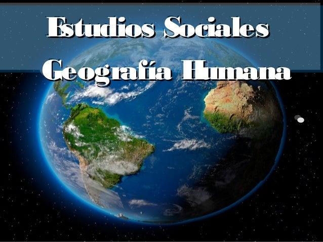 Estudios SocialesEstudios Sociales Geografía HumanaGeografía Humana .. Estudios SocialesEstudios Sociales Geografía Humana...